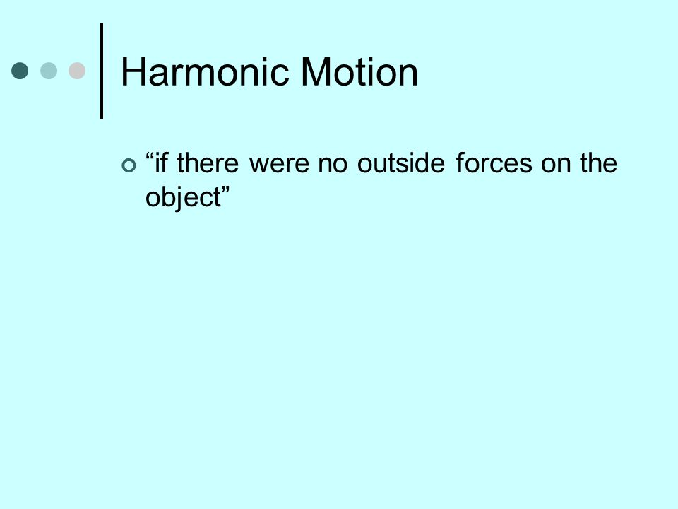 """Harmonic Motion """"if there were no outside forces on the object"""""""