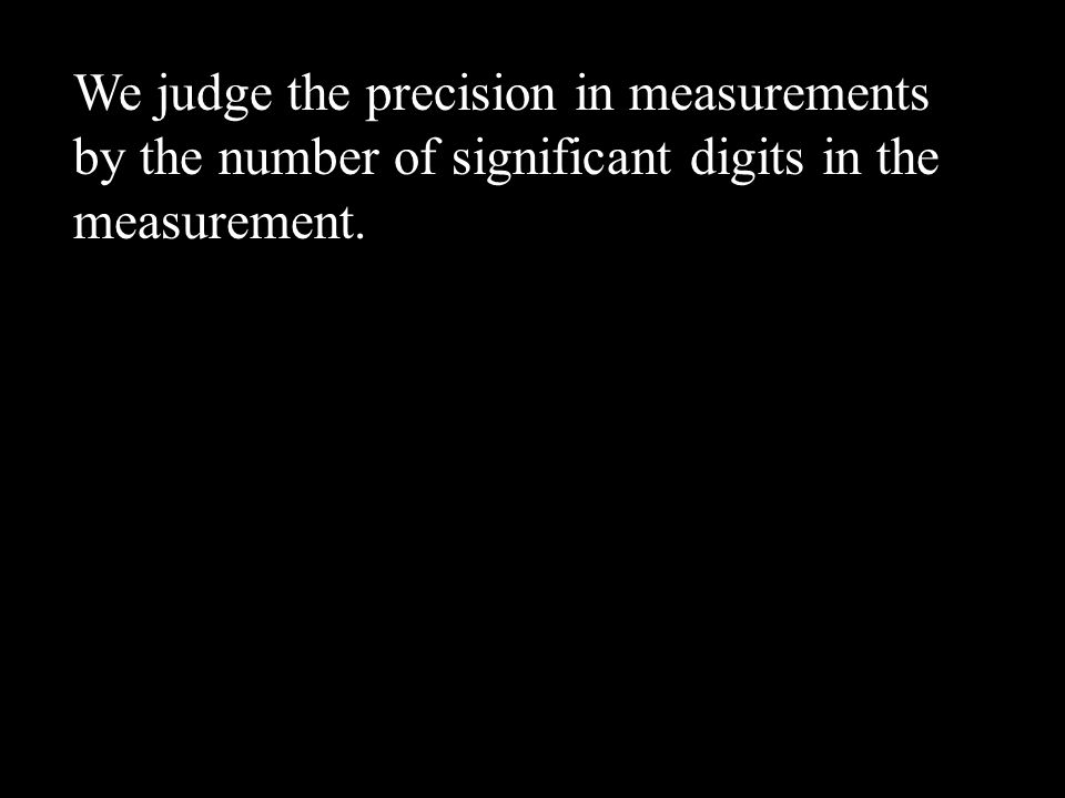 We judge the precision in measurements by the number of significant digits in the measurement.