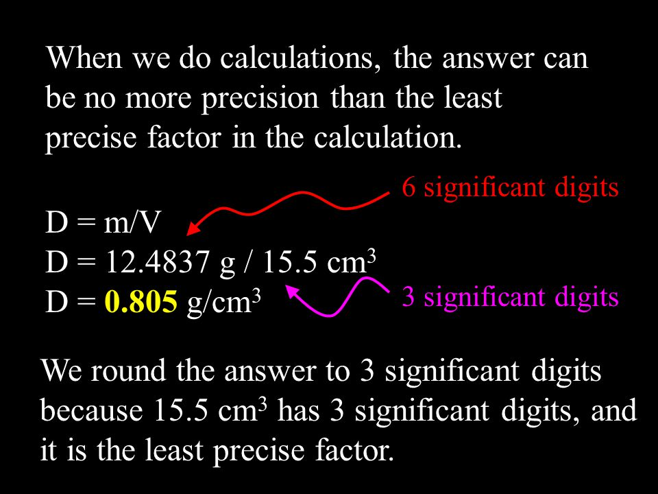 When we do calculations, the answer can be no more precision than the least precise factor in the calculation. D = m/V D = 12.4837 g / 15.5 cm 3 D = 0