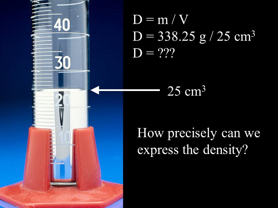 D = m / V D = 338.25 g / 25 cm 3 D = 25 cm 3 How precisely can we express the density