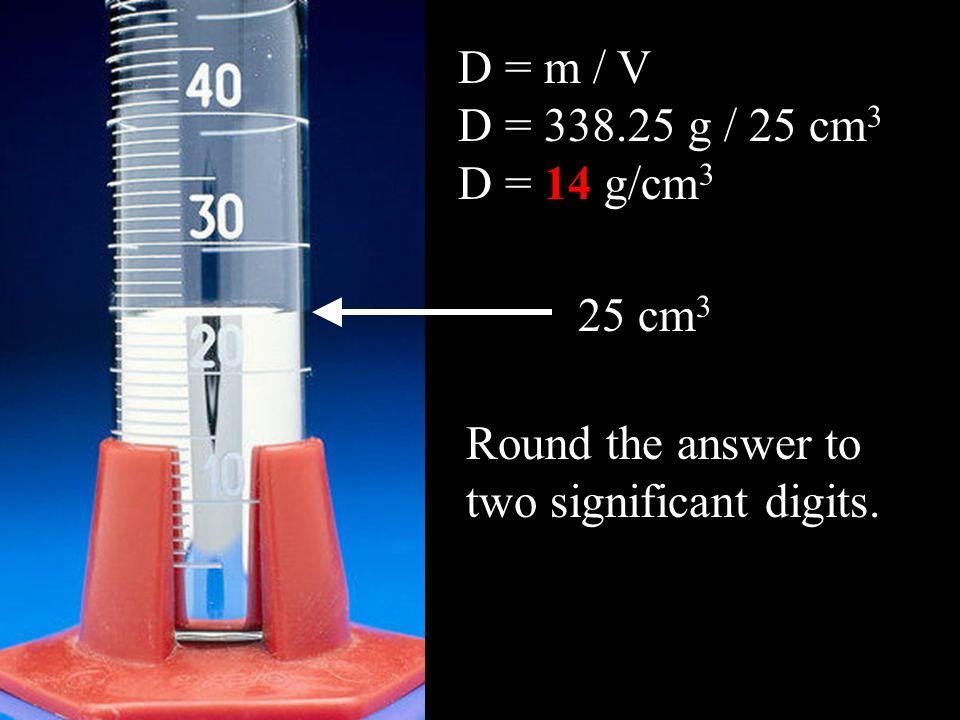 D = m / V D = 338.25 g / 25 cm 3 D = 14 g/cm 3 25 cm 3 Round the answer to two significant digits.