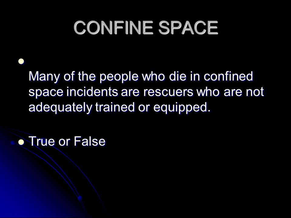 CONFINE SPACE Many of the people who die in confined space incidents are rescuers who are not adequately trained or equipped.