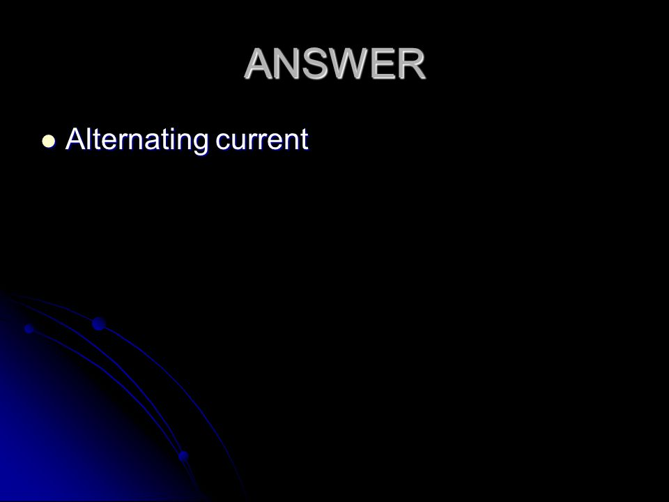 ANSWER Alternating current Alternating current