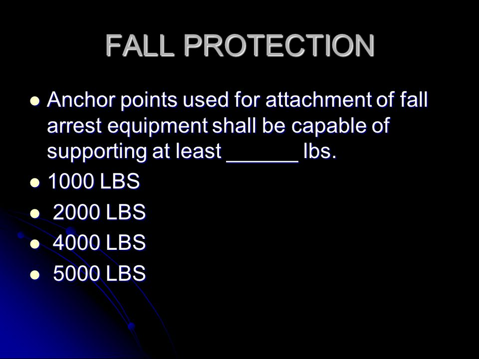 FALL PROTECTION Anchor points used for attachment of fall arrest equipment shall be capable of supporting at least ______ lbs.
