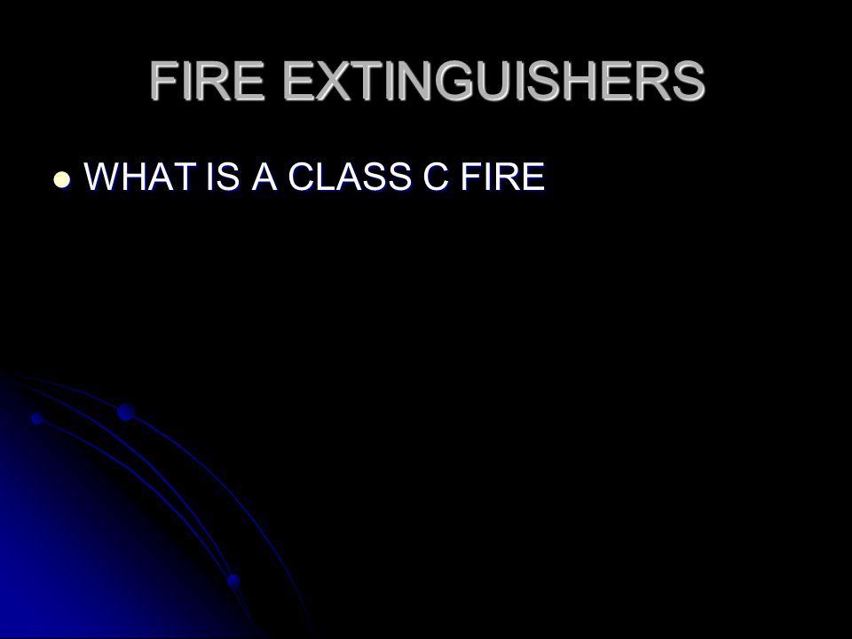 FIRE EXTINGUISHERS WHAT IS A CLASS C FIRE WHAT IS A CLASS C FIRE