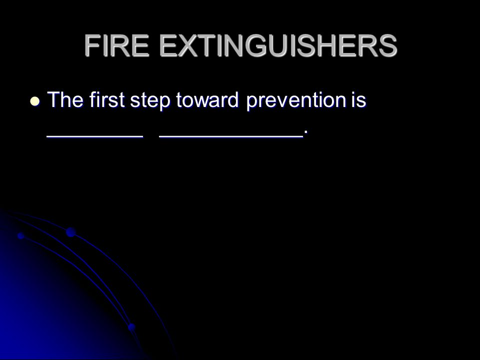 FIRE EXTINGUISHERS The first step toward prevention is ________ ____________.