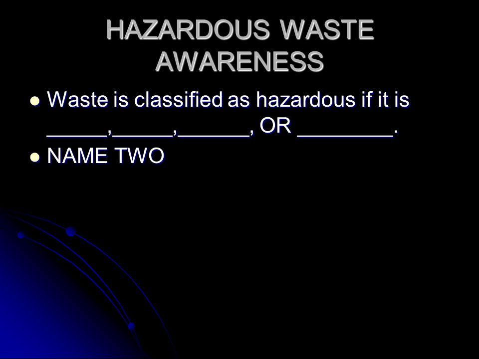 HAZARDOUS WASTE AWARENESS Waste is classified as hazardous if it is _____,_____,______, OR ________.