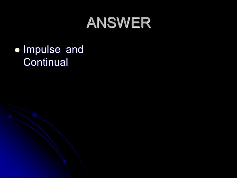 ANSWER Impulse and Continual Impulse and Continual