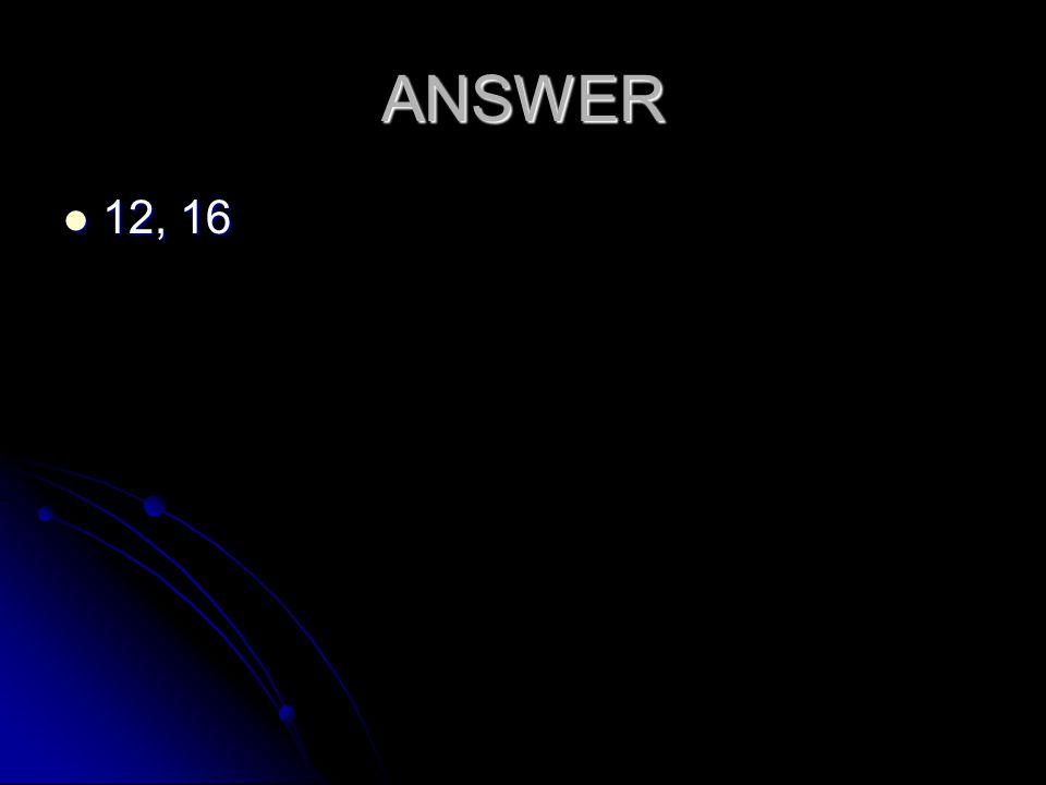 ANSWER 12, 16 12, 16
