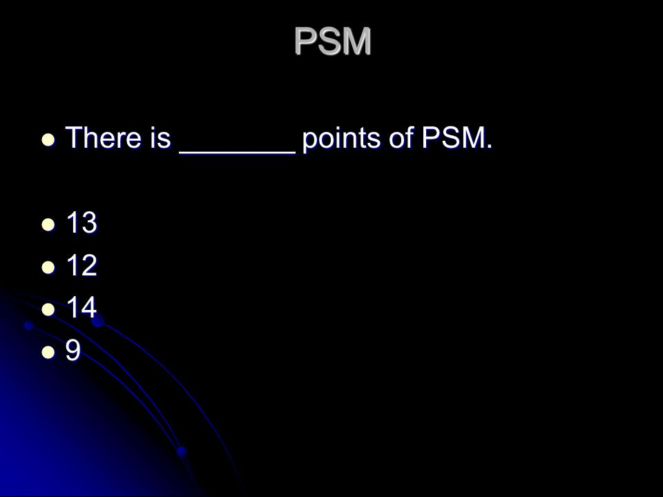 PSM There is _______ points of PSM. There is _______ points of PSM. 13 13 12 12 14 14 9