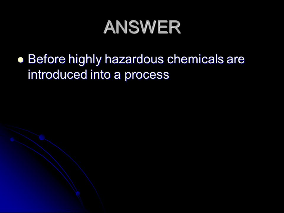 ANSWER Before highly hazardous chemicals are introduced into a process Before highly hazardous chemicals are introduced into a process
