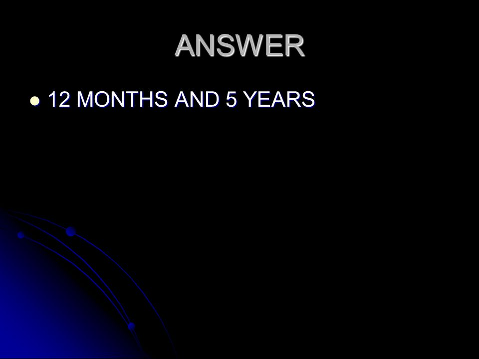 ANSWER 12 MONTHS AND 5 YEARS 12 MONTHS AND 5 YEARS
