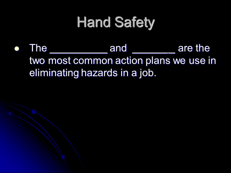 Hand Safety The __________ and ______ _ are the two most common action plans we use in eliminating hazards in a job.