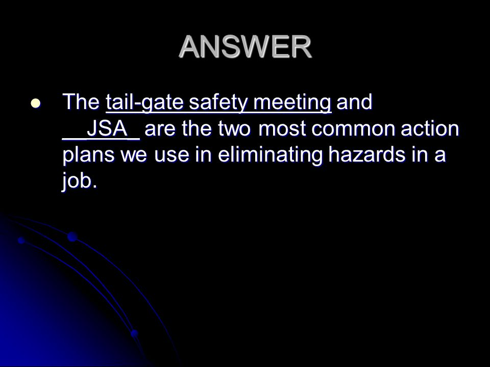 ANSWER The tail-gate safety meeting and __JSA_ are the two most common action plans we use in eliminating hazards in a job.