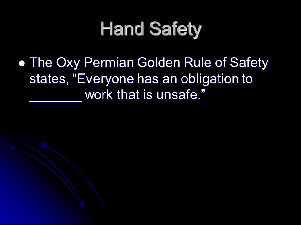 Hand Safety The Oxy Permian Golden Rule of Safety states, Everyone has an obligation to _______ work that is unsafe. The Oxy Permian Golden Rule of Safety states, Everyone has an obligation to _______ work that is unsafe.