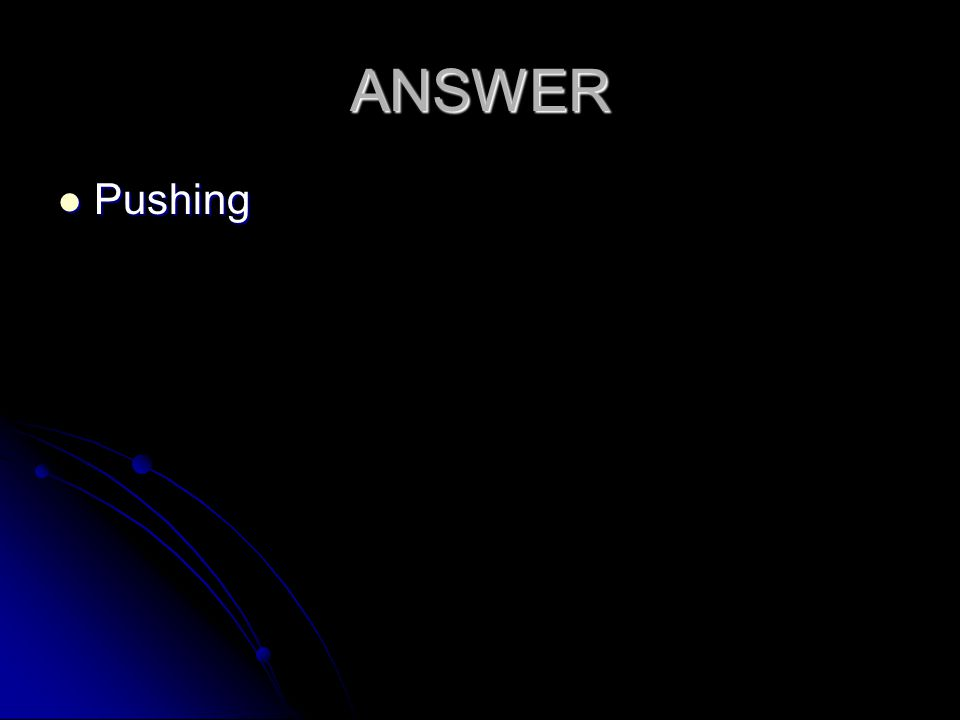 ANSWER Pushing Pushing