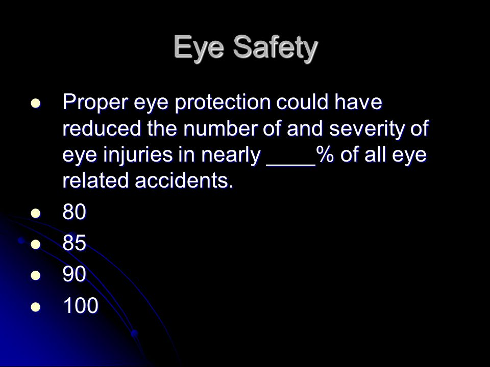 Eye Safety Proper eye protection could have reduced the number of and severity of eye injuries in nearly ____% of all eye related accidents.