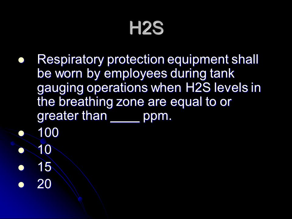 H2S Respiratory protection equipment shall be worn by employees during tank gauging operations when H2S levels in the breathing zone are equal to or greater than ____ ppm.