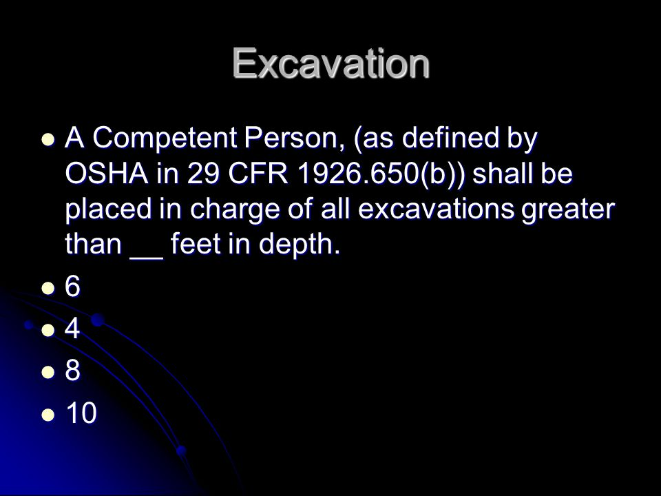 Excavation A Competent Person, (as defined by OSHA in 29 CFR 1926.650(b)) shall be placed in charge of all excavations greater than __ feet in depth.