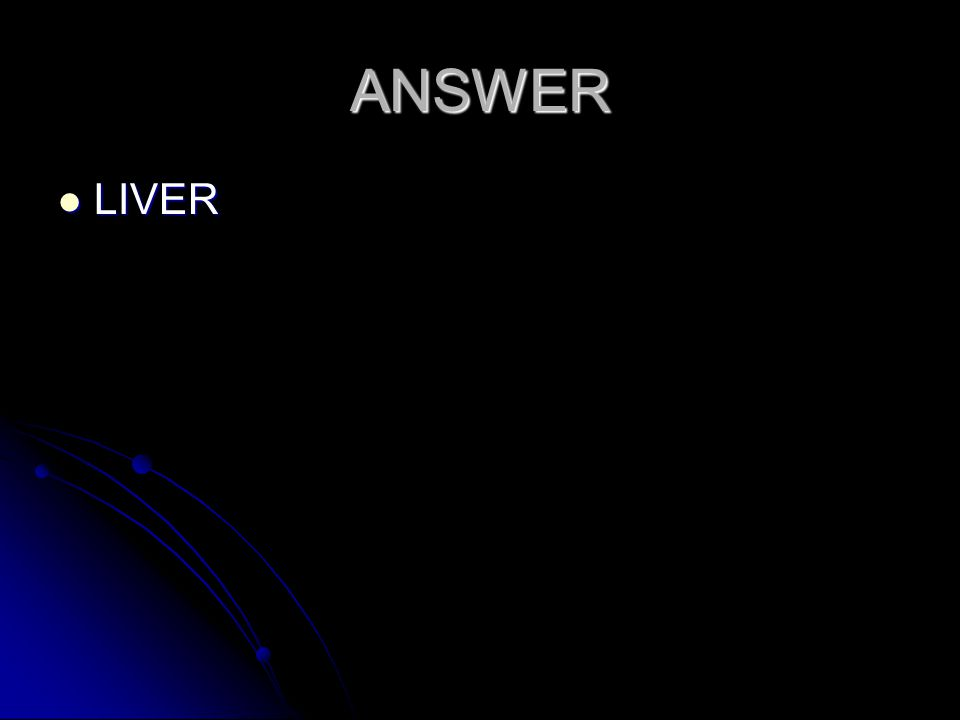 ANSWER LIVER LIVER