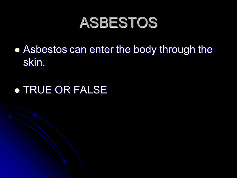 ASBESTOS Asbestos can enter the body through the skin.
