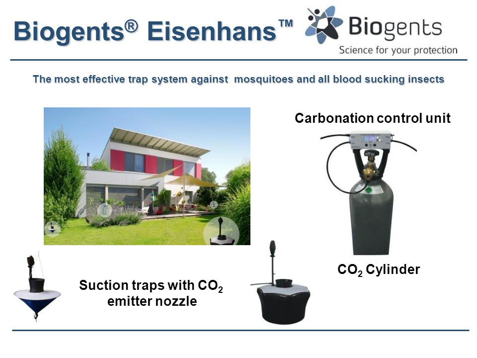 Biogents ® Eisenhans ™ The most effective trap system against mosquitoes and all blood sucking insects CO 2 Cylinder Carbonation control unit Suction traps with CO 2 emitter nozzle