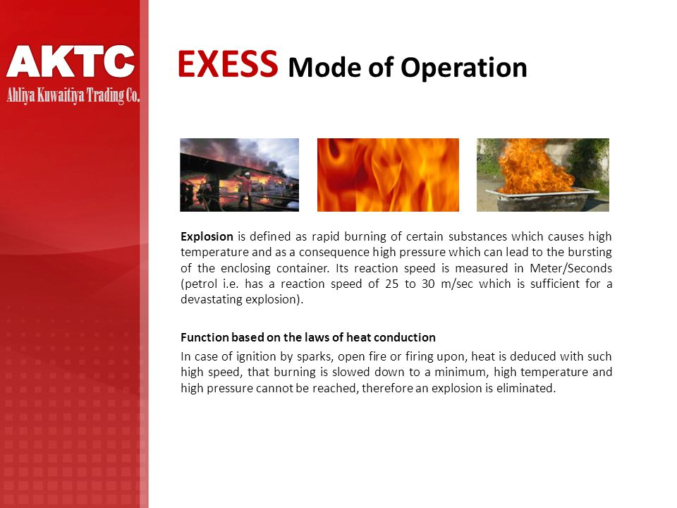 EXESS Mode of Operation Explosion is defined as rapid burning of certain substances which causes high temperature and as a consequence high pressure which can lead to the bursting of the enclosing container.