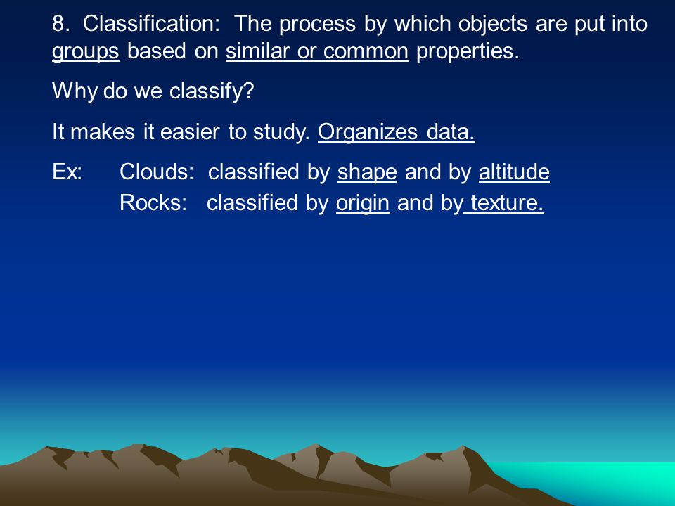 8. Classification: The process by which objects are put into groups based on similar or common properties. Why do we classify? It makes it easier to s