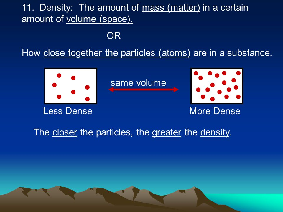 11. Density: The amount of mass (matter) in a certain amount of volume (space). OR How close together the particles (atoms) are in a substance. same v
