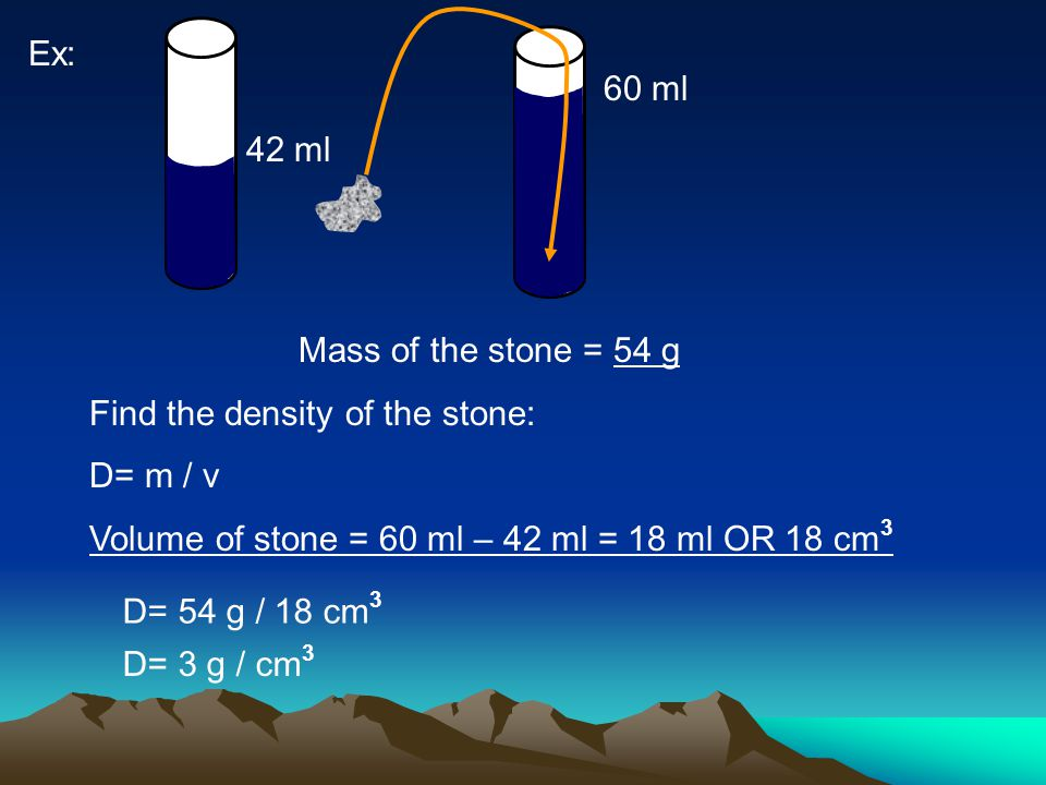 Ex: 42 ml 60 ml Mass of the stone = 54 g Find the density of the stone: D= m / v Volume of stone = 60 ml – 42 ml = 18 ml OR 18 cm 3 D= 54 g / 18 cm 3 D= 3 g / cm 3