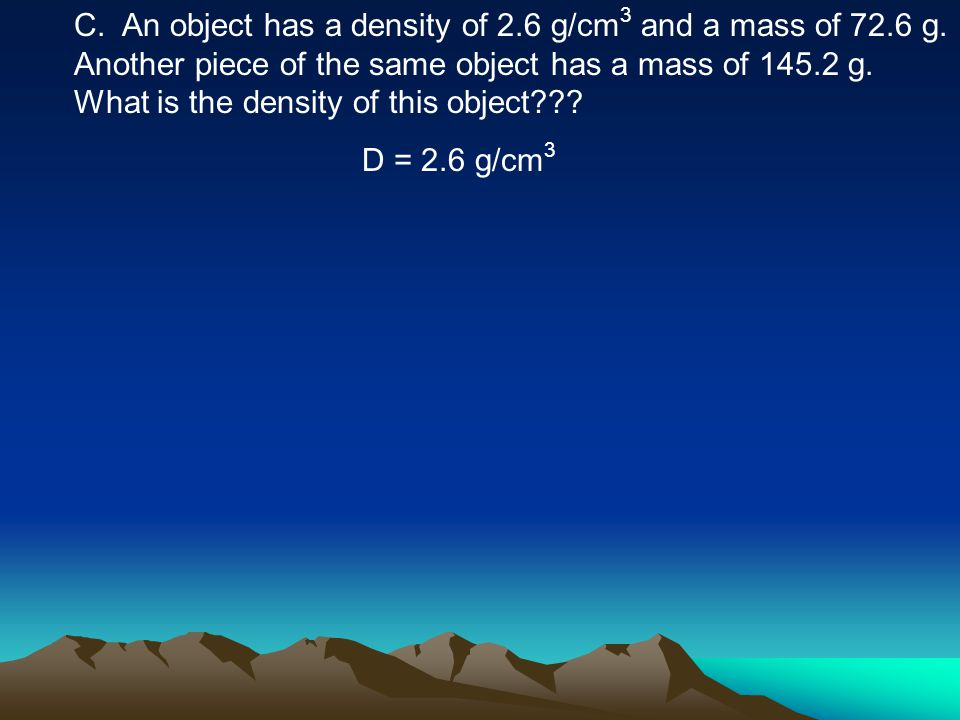 C. An object has a density of 2.6 g/cm 3 and a mass of 72.6 g. Another piece of the same object has a mass of 145.2 g. What is the density of this obj