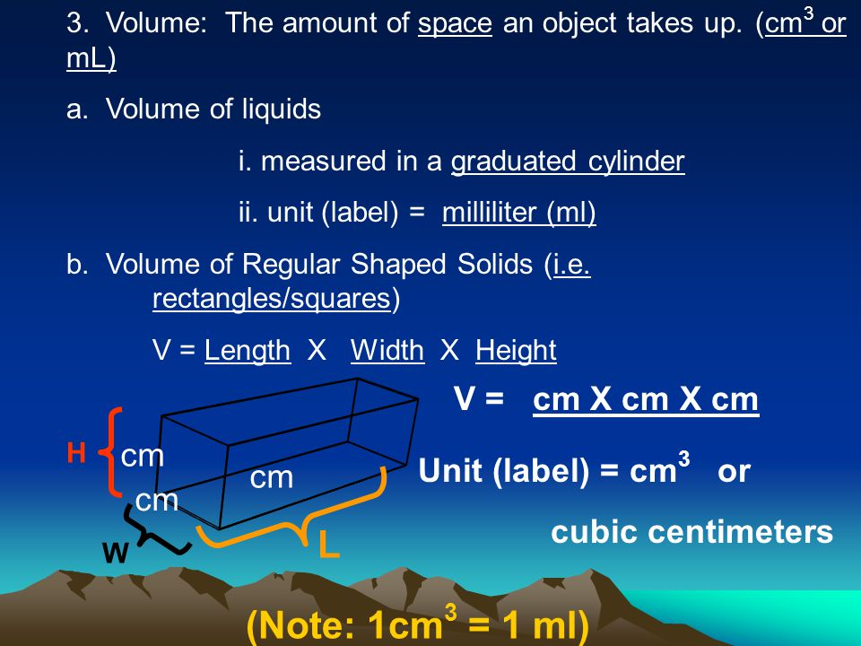 3. Volume: The amount of space an object takes up.(cm 3 or mL) a. Volume of liquids i. measured in a graduated cylinder ii. unit (label) = milliliter