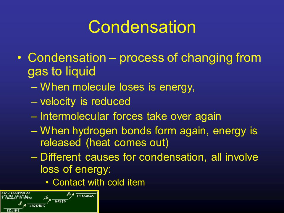 Condensation Condensation – process of changing from gas to liquid –When molecule loses is energy, –velocity is reduced –Intermolecular forces take ov
