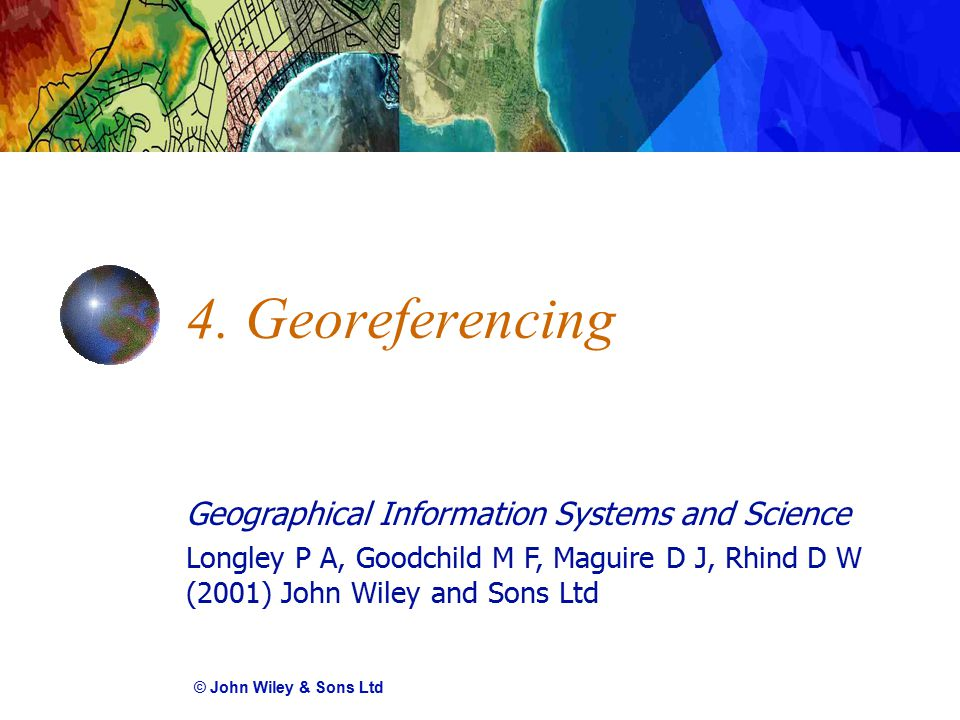 Geographical Information Systems and Science Longley P A, Goodchild M F, Maguire D J, Rhind D W (2001) John Wiley and Sons Ltd 4. Georeferencing © Joh