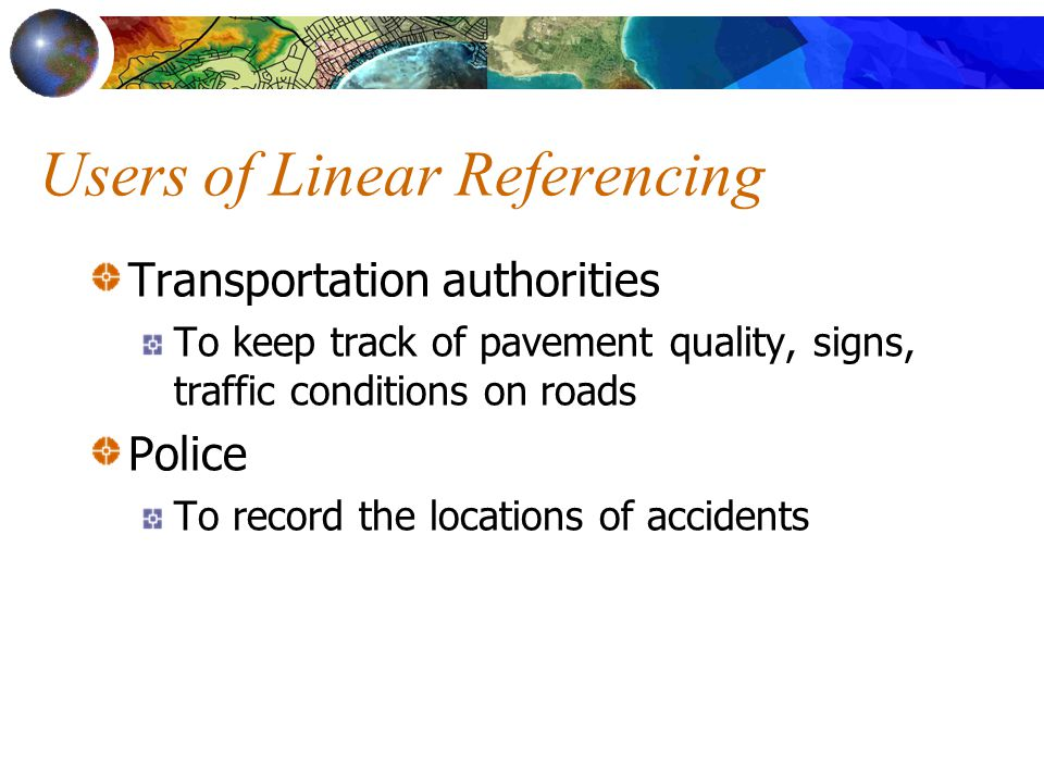 Users of Linear Referencing Transportation authorities To keep track of pavement quality, signs, traffic conditions on roads Police To record the loca