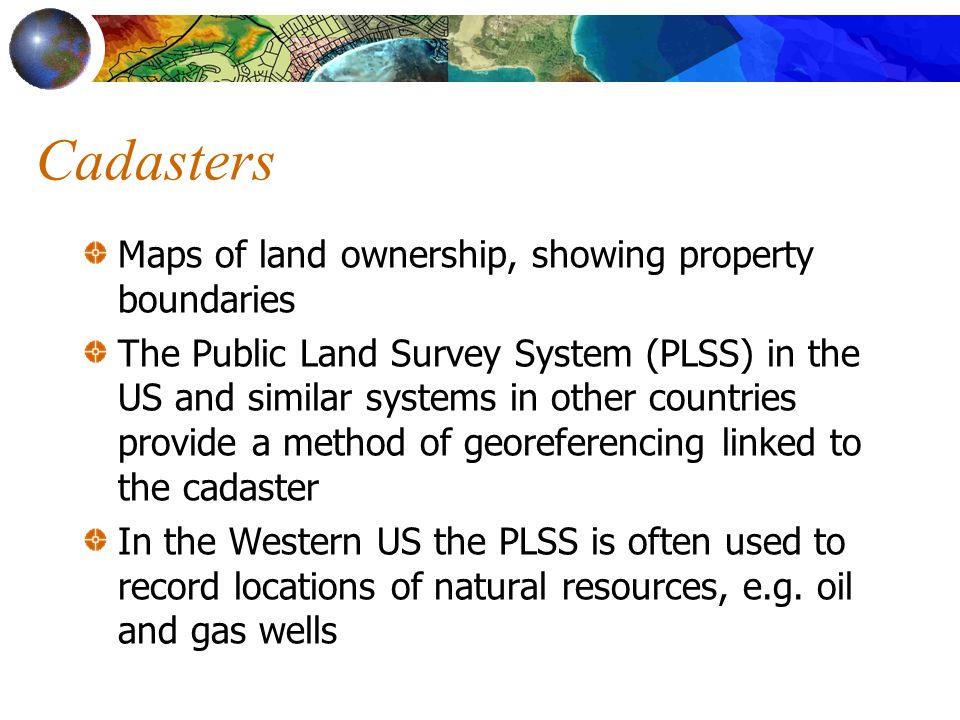 Cadasters Maps of land ownership, showing property boundaries The Public Land Survey System (PLSS) in the US and similar systems in other countries provide a method of georeferencing linked to the cadaster In the Western US the PLSS is often used to record locations of natural resources, e.g.