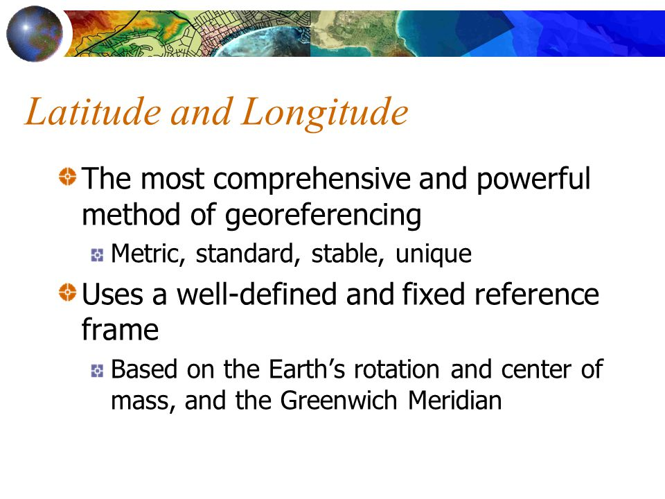 Latitude and Longitude The most comprehensive and powerful method of georeferencing Metric, standard, stable, unique Uses a well-defined and fixed reference frame Based on the Earth's rotation and center of mass, and the Greenwich Meridian