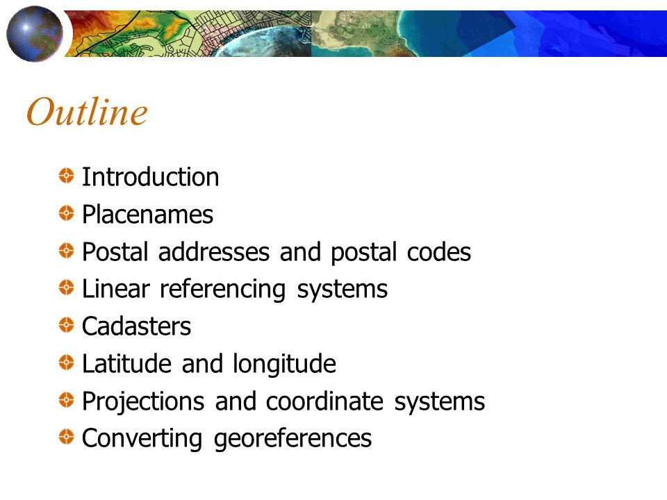 Outline Introduction Placenames Postal addresses and postal codes Linear referencing systems Cadasters Latitude and longitude Projections and coordinate systems Converting georeferences