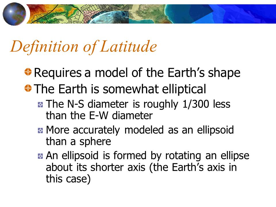 Definition of Latitude Requires a model of the Earth's shape The Earth is somewhat elliptical The N-S diameter is roughly 1/300 less than the E-W diameter More accurately modeled as an ellipsoid than a sphere An ellipsoid is formed by rotating an ellipse about its shorter axis (the Earth's axis in this case)