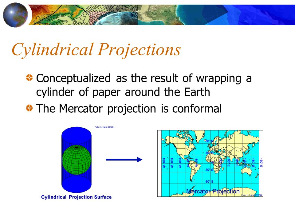 Cylindrical Projections Conceptualized as the result of wrapping a cylinder of paper around the Earth The Mercator projection is conformal