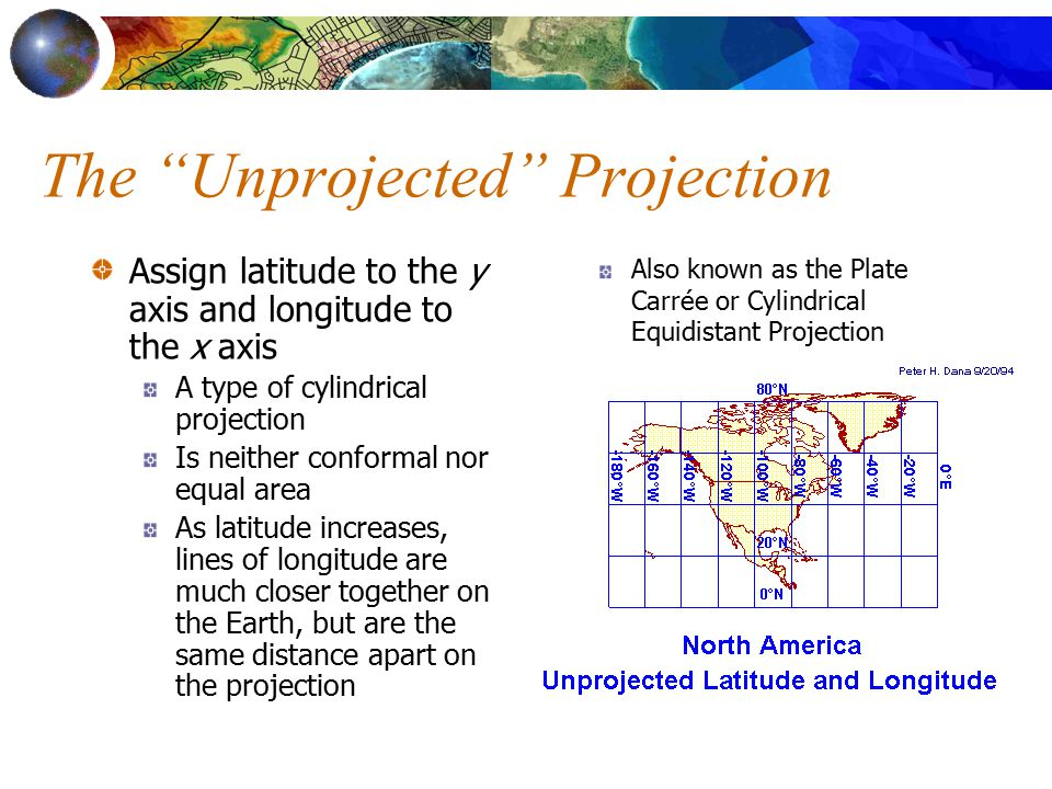 The Unprojected Projection Assign latitude to the y axis and longitude to the x axis A type of cylindrical projection Is neither conformal nor equal area As latitude increases, lines of longitude are much closer together on the Earth, but are the same distance apart on the projection Also known as the Plate Carrée or Cylindrical Equidistant Projection