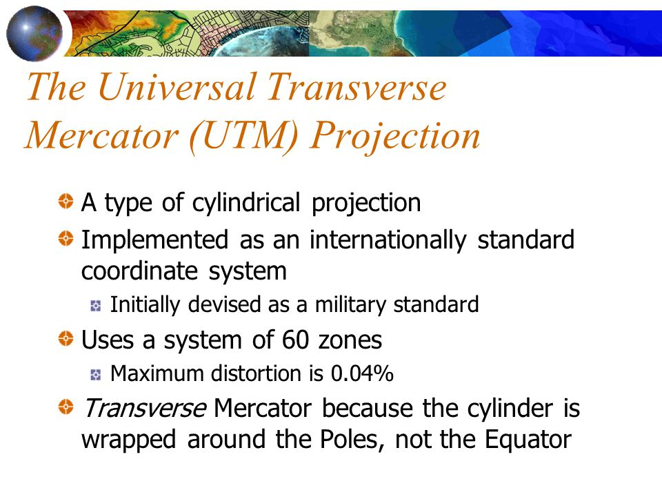 The Universal Transverse Mercator (UTM) Projection A type of cylindrical projection Implemented as an internationally standard coordinate system Initially devised as a military standard Uses a system of 60 zones Maximum distortion is 0.04% Transverse Mercator because the cylinder is wrapped around the Poles, not the Equator