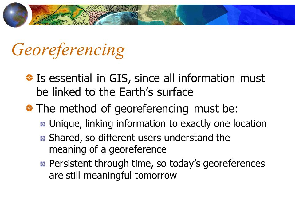 Uniqueness A georeference may be unique only within a defined domain, not globally There are many instances of Springfield in the U.S., but only one in any state The meaning of a reference to London may depend on context, since there are smaller Londons in several parts of the world