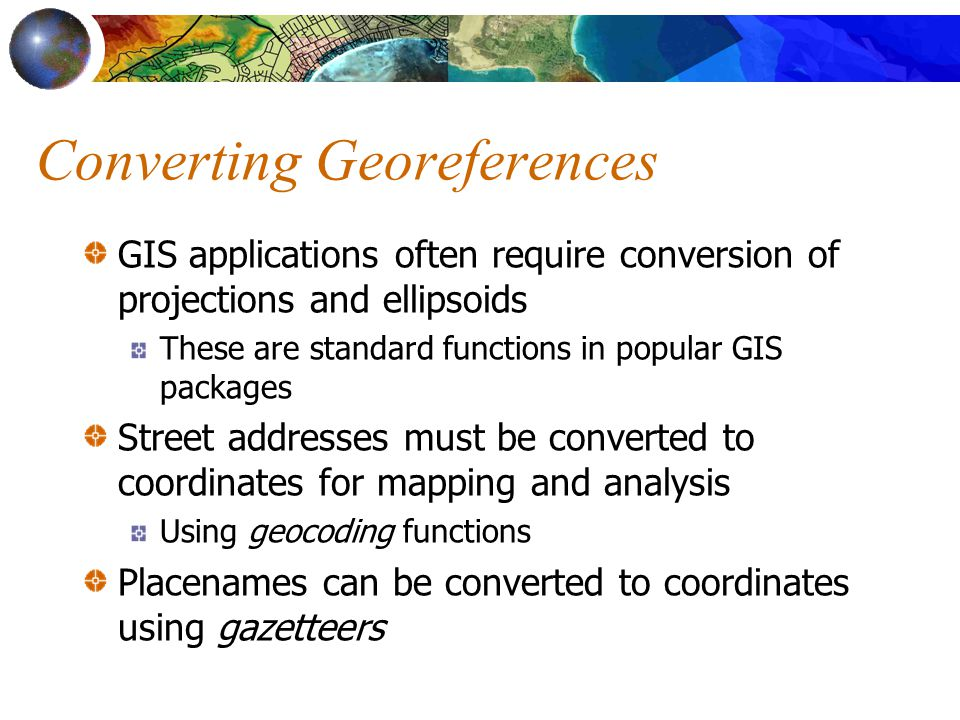 Converting Georeferences GIS applications often require conversion of projections and ellipsoids These are standard functions in popular GIS packages Street addresses must be converted to coordinates for mapping and analysis Using geocoding functions Placenames can be converted to coordinates using gazetteers