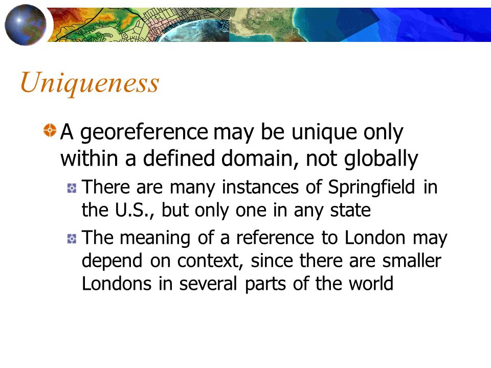 Uniqueness A georeference may be unique only within a defined domain, not globally There are many instances of Springfield in the U.S., but only one i