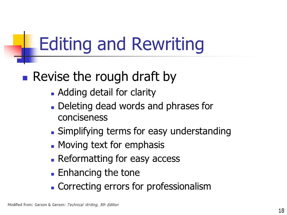 Modified from: Gerson & Gerson: Technical Writing, 5th Edition 18 Editing and Rewriting Revise the rough draft by Adding detail for clarity Deleting dead words and phrases for conciseness Simplifying terms for easy understanding Moving text for emphasis Reformatting for easy access Enhancing the tone Correcting errors for professionalism