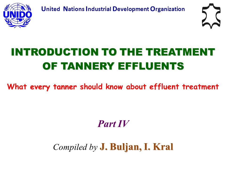INTRODUCTION TO THE TREATMENT OF TANNERY EFFLUENTS every tanner What every tanner should know about effluent treatment Part IV J. Buljan, I. Kral Comp