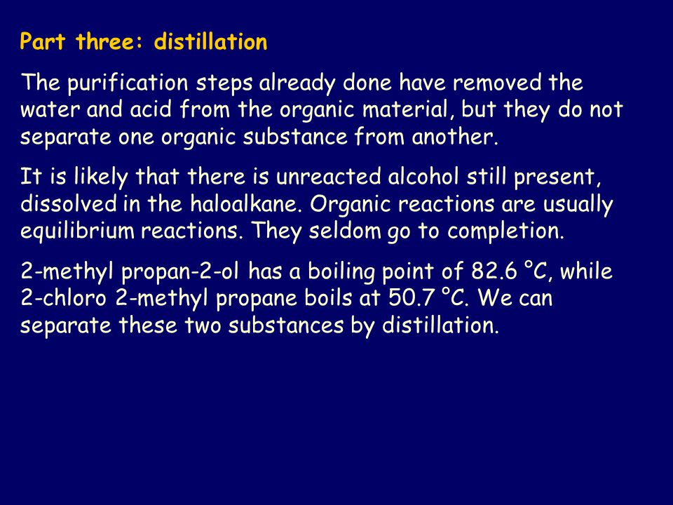 Part three: distillation The purification steps already done have removed the water and acid from the organic material, but they do not separate one organic substance from another.