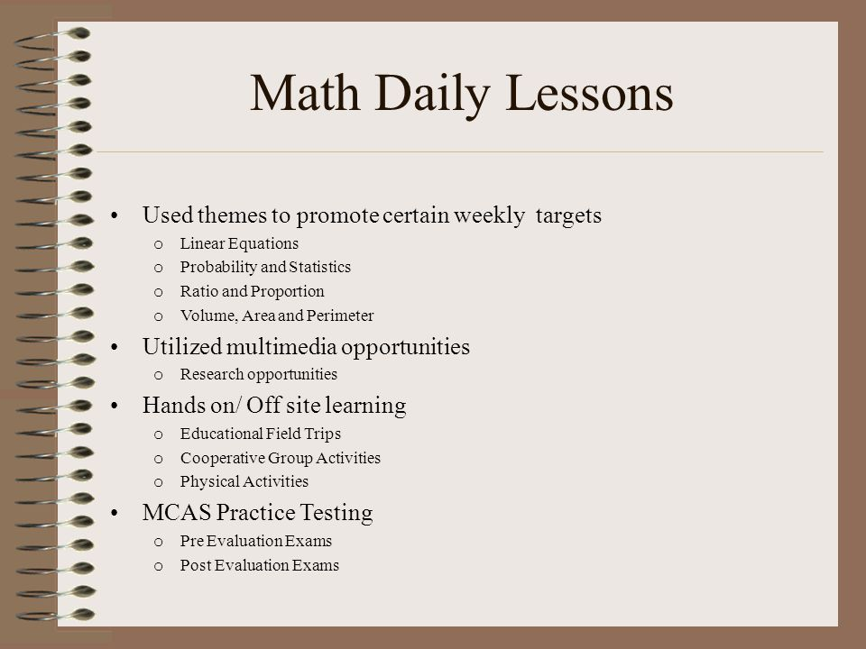 Math Daily Lessons Used themes to promote certain weekly targets o Linear Equations o Probability and Statistics o Ratio and Proportion o Volume, Area and Perimeter Utilized multimedia opportunities o Research opportunities Hands on/ Off site learning o Educational Field Trips o Cooperative Group Activities o Physical Activities MCAS Practice Testing o Pre Evaluation Exams o Post Evaluation Exams
