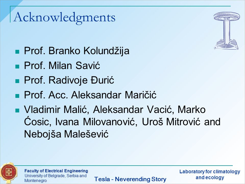 Faculty of Electrical Engineering University of Belgrade, Serbia and Montenegro Laboratory for climatology and ecology Tesla - Neverending Story Acknowledgments Prof.